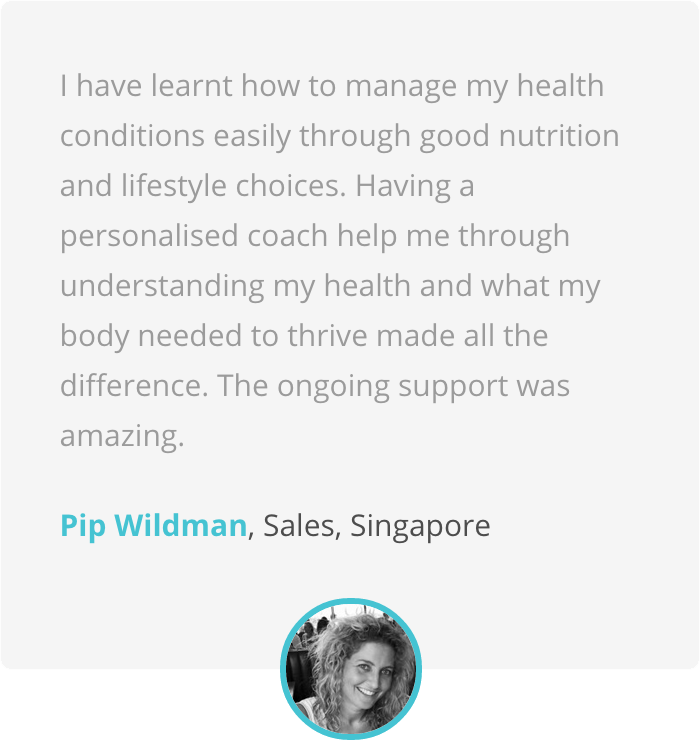 I have learnt how to manage my health conditions easily through good nutrition and lifestyle choices. Having a personalised coach help me through understanding my health and what my body needed to thrive made all the difference. The ongoing support was amazing. Pip Wildman, Sales, Singapore